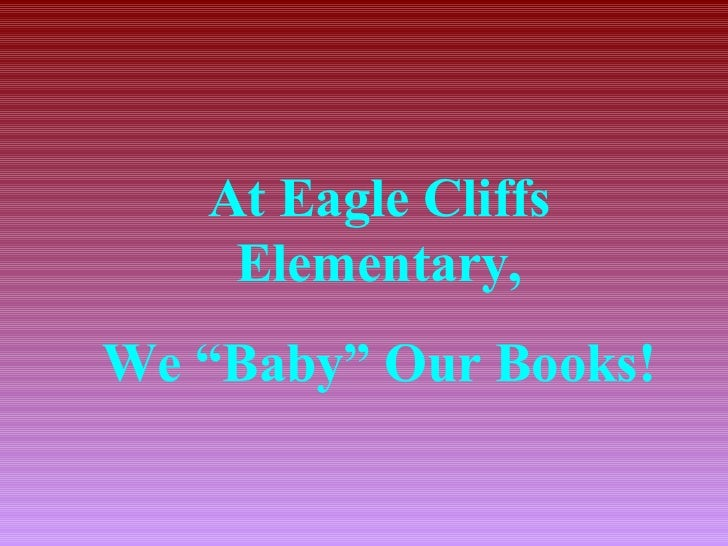 "At Eagle Cliffs    Elementary,We ""Baby"" Our Books!"