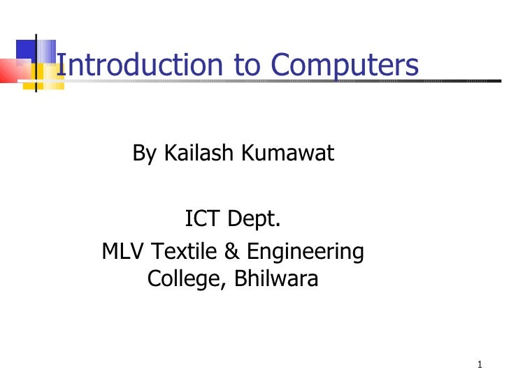 Introduction to Computers By Kailash Kumawat ICT Dept. MLV Textile & Engineering College, Bhilwara