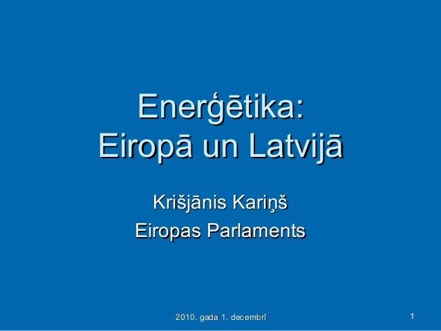 11112010. gada 1. decembrī2010. gada 1. decembrī EnerģētikaEnerģētika:: Eiropā un LatvijāEiropā un Latvijā Krišjānis Kariņ...