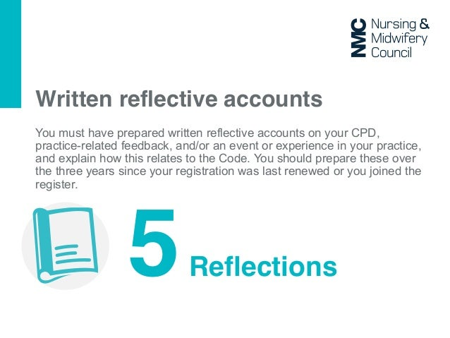 reflective accounts in nursing You will need to record five written reflective accounts that explain how you have developed and improved your care of patients and how it is relevant to the code.