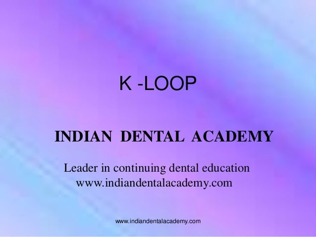 INDIAN DENTAL ACADEMY Leader in continuing dental education www.indiandentalacademy.com www.indiandentalacademy.com K -LOOP