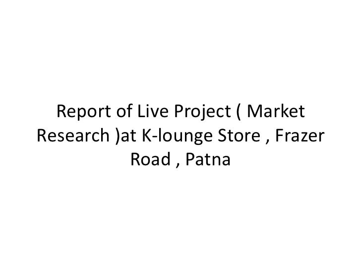 Report of Live Project ( MarketResearch )at K-lounge Store , Frazer           Road , Patna