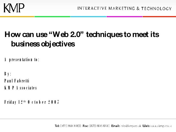 "How can use ""Web 2.0"" techniques to meet its business objectives A presentation to: By: Paul Fabretti  KMP Associates Frid..."