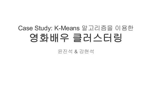 Case Study: K-Means 알고리즘을 이용한  영화배우 클러스터링 윤진석 & 강현석