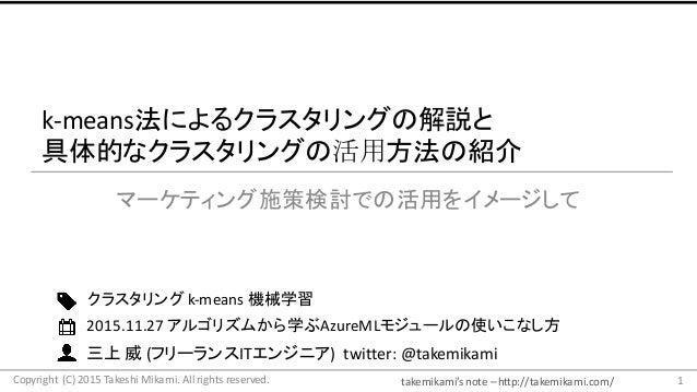 takemikami's note– http://takemikami.com/ 三上 威 (フリーランスITエンジニア)twitter:@takemikami k-means法によるクラスタリングの解説と 具体的なクラスタリングの活...
