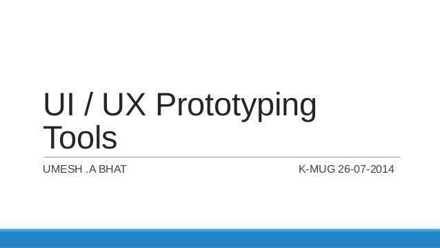 UI / UX Prototyping Tools UMESH .A BHAT K-MUG 26-07-2014