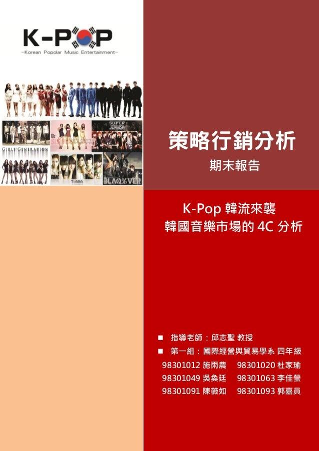 策略行銷分析        期末報告 K-Pop 韓流來襲韓國音樂市場的 4C 分析 指導老師:邱志聖 教授 第一組:國際經營與貿易學系 四年級98301012 施雨農   98301020 杜家瑜98301049 吳奐廷   983010...