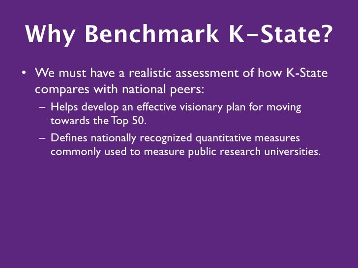 Why Benchmark K-State? • We must have a realistic assessment of how K-State   compares with national peers:    – Helps dev...