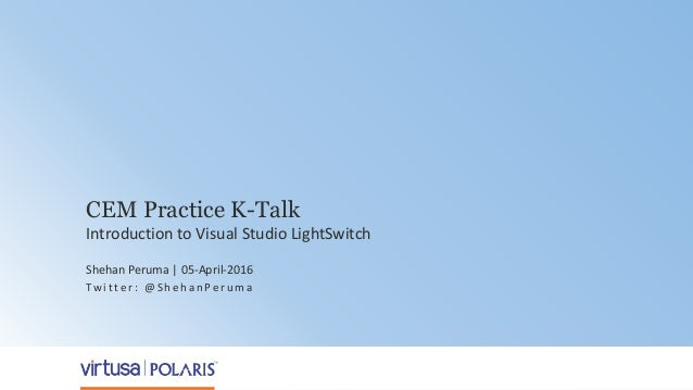 1 CEM Practice K-Talk Introduction to Visual Studio LightSwitch Shehan Peruma | 05-April-2016 Tw i t t e r : @ S h e h a n...