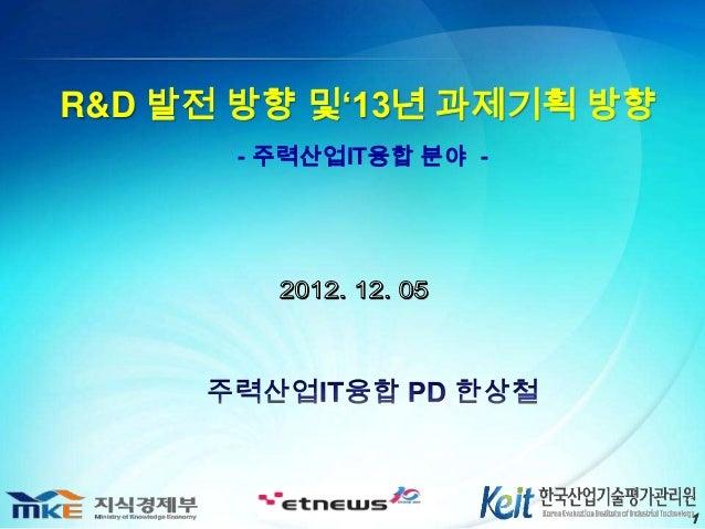 R&D 발전 방향 및'13년 과제기획 방향      - 주력산업IT융합 분야 -                          1
