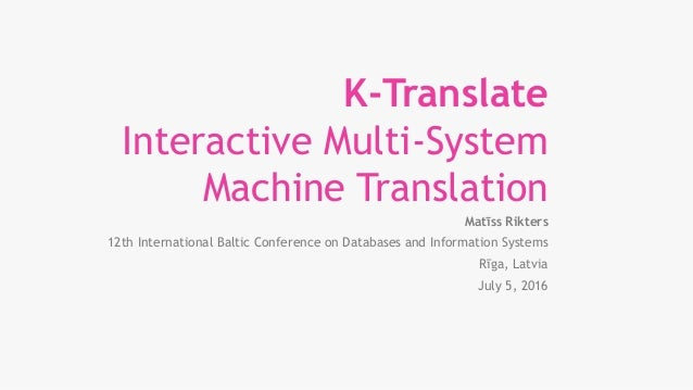 K-Translate Interactive Multi-System Machine Translation Matīss Rikters 12th International Baltic Conference on Databases ...