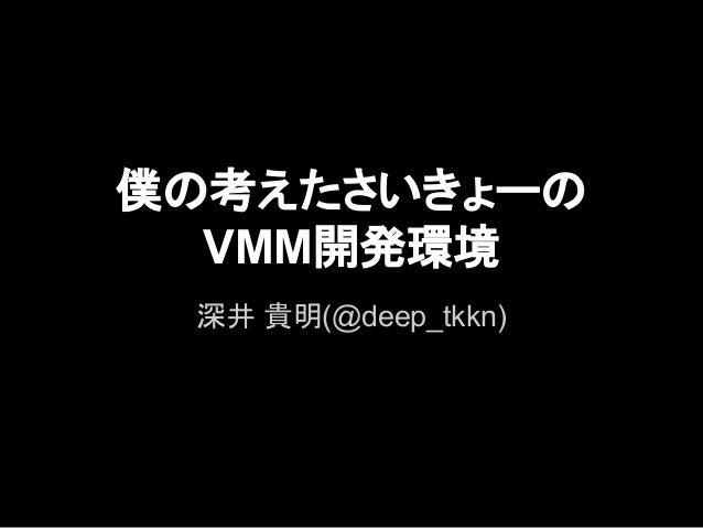 僕の考えたさいきょーの VMM開発環境 深井 貴明(@deep_tkkn)