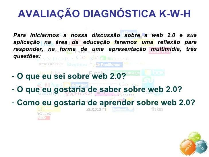AVALIAÇÃO DIAGNÓSTICA K-W-H Para iniciarmos a nossa discussão sobre a web 2.0 e sua aplicação na área da educação faremos ...