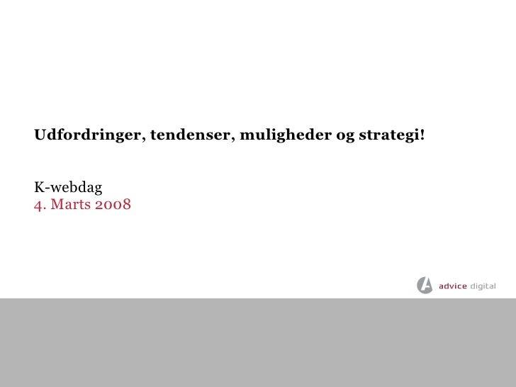 Udfordringer, tendenser, muligheder og strategi!   K-webdag 4. Marts 2008