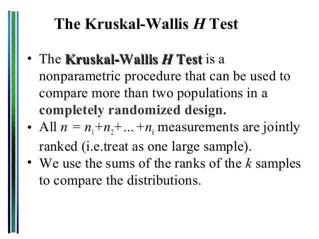 The Kruskal-Wallis H Test• The Kruskal-Wallis H Test is a  nonparametric procedure that can be used to  compare more than ...