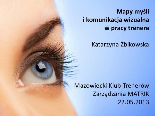 Mapy myślii komunikacja wizualnaw pracy treneraKatarzyna ŻbikowskaMazowiecki Klub TrenerówZarządzania MATRIK22.05.2013