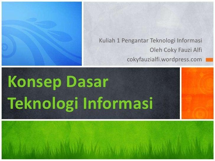 Kuliah 1 Pengantar Teknologi Informasi<br />Oleh Coky Fauzi Alfi<br />cokyfauzialfi.wordpress.com<br />Konsep DasarTeknolo...