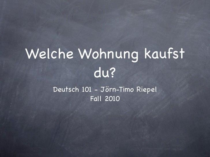 Welche Wohnung kaufst        du?   Deutsch 101 - Jörn-Timo Riepel             Fall 2010