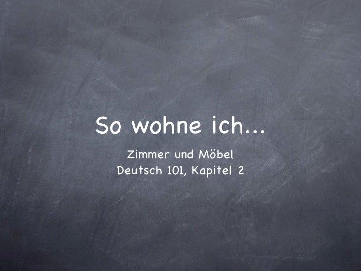 So wohne ich... <ul><li>Zimmer und Möbel </li></ul><ul><li>Deutsch 101, Kapitel 2 </li></ul>