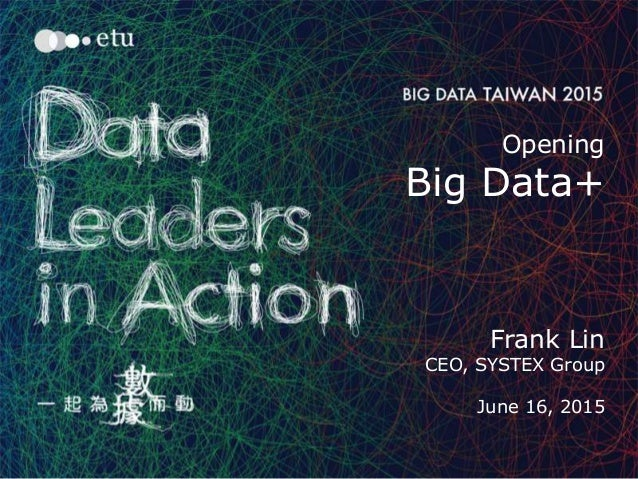 1 Opening Big Data+ Frank Lin CEO, SYSTEX Group June 16, 2015