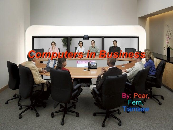 Computers in Business By:   Pear,   Fern,   Tiamsew