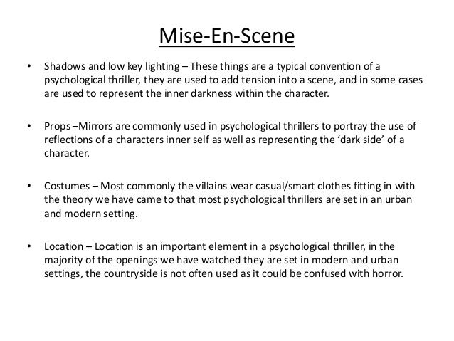 Mise-En-Scene • Shadows and low key lighting – These things are a typical convention of a psychological thriller, they are...