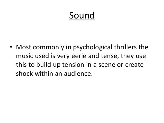 Sound • Most commonly in psychological thrillers the music used is very eerie and tense, they use this to build up tension...
