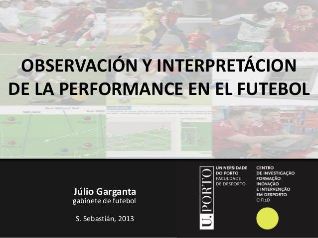 OBSERVACIÓN Y INTERPRETÁCION DE LA PERFORMANCE EN EL FUTEBOL  Júlio Garganta  gabinete de futebol S. Sebastián, 2013