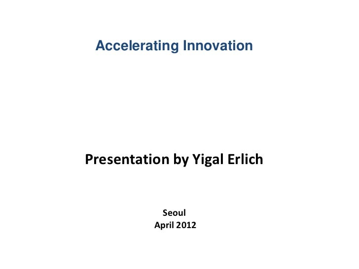 Accelerating Innovation Presentation by Yigal Erlich Seoul April 2012