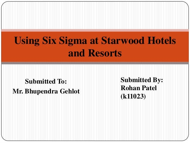Submitted To: Mr. Bhupendra Gehlot Using Six Sigma at Starwood Hotels and Resorts Submitted By: Rohan Patel (k11023)