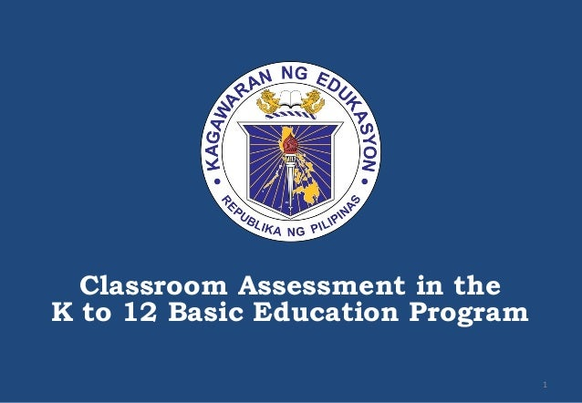 Classroom Assessment in the K to 12 Basic Education Program 1