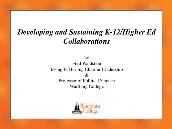 Developing and Sustaining K-12/Higher Ed Collaborations<br />by<br />Fred Waldstein<br />Irving R. Burling Chair in Leader...