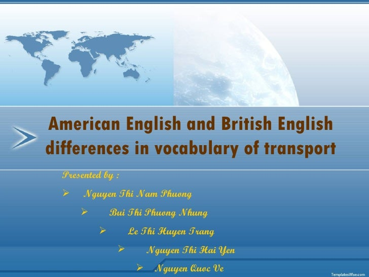 American English and British English differences in vocabulary of transport <ul><li>Presented by : </li></ul><ul><li>Nguye...