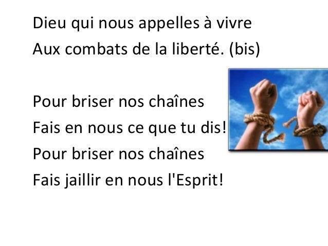 Dieu qui nous appelles à vivre Aux combats de la liberté. (bis) Pour briser nos chaînes Fais en nous ce que tu dis! Pour b...