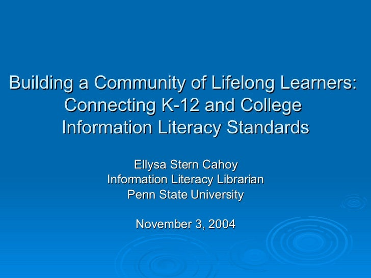 Building a Community of Lifelong Learners:  Connecting K-12 and College  Information Literacy Standards Ellysa Stern Cahoy...