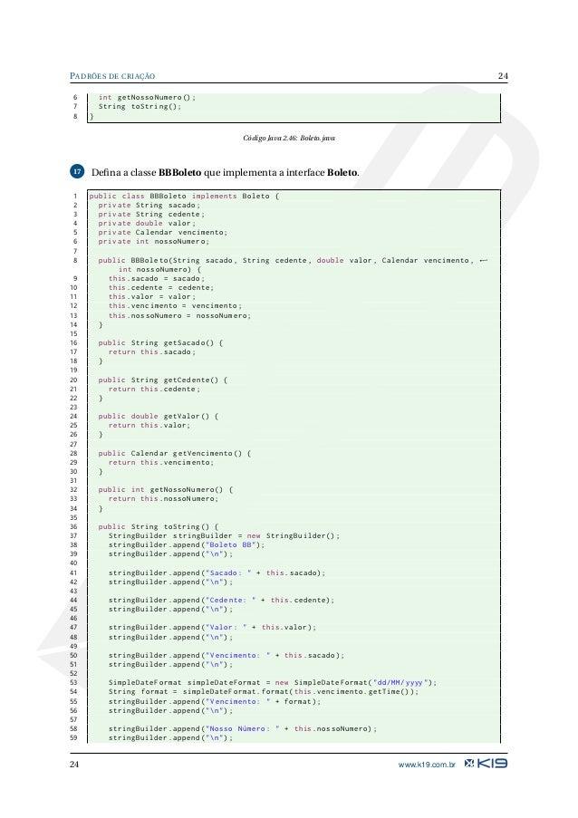25 PADRÕES DE CRIAÇÃO 60 61 return stringBuilder.toString (); 62 } 63 } Código Java 2.47: Boleto.java 18 Defina uma interfa...