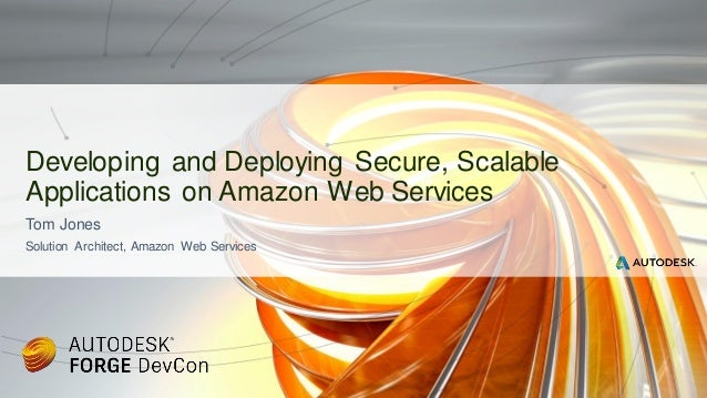 Tom Jones Solution Architect, Amazon Web Services Developing and Deploying Secure, Scalable Applications on Amazon Web Ser...