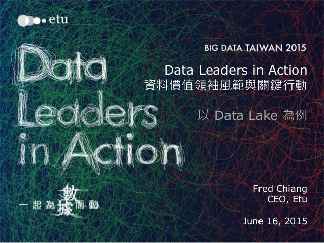 1 Data Leaders in Action 資料價值領袖風範與關鍵行動 以 Data Lake 為例 Fred Chiang CEO, Etu June 16, 2015