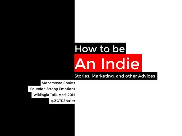 How to be An Indie Mohammad Shaker  Founder, Strong Emotions Wikilogia Talk, April 2015 Stories, Marketing, and other Advi...
