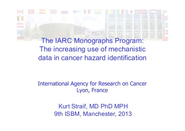 The IARC Monographs Program: The increasing use of mechanistic data in cancer hazard identification Kurt Straif, MD PhD MP...