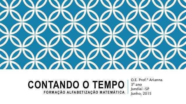 CONTANDO O TEMPOFORMAÇÃO ALFABETIZAÇÃO MATEMÁTICA O.E. Prof.ª Arianna 3º ano Jundiaí –SP Junho, 2015