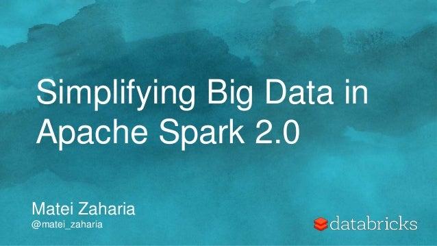 Matei Zaharia @matei_zaharia Simplifying Big Data in Apache Spark 2.0