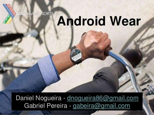 Android Wear Daniel Nogueira - dnogueira86@gmail.com Gabriel Pereira - gabeira@gmail.com