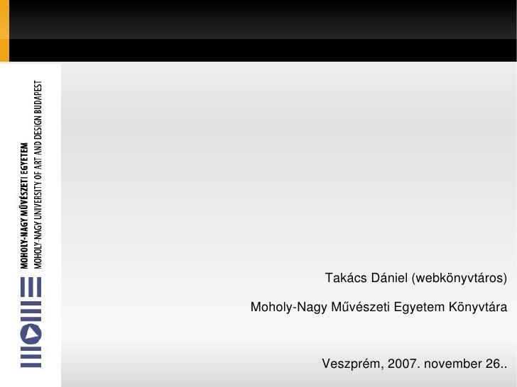 K2 TakácsDániel(webkönyvtáros) MoholyNagyMűvészetiEgyetemKönyvtára Veszprém,2007.november26..