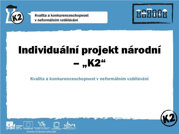 """Individuální projekt národní           – """"K2""""  Kvalita a konkurenceschopnost v neformálním vzdělávání"""