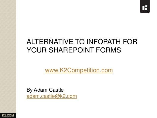 K2.COM ALTERNATIVE TO INFOPATH FOR YOUR SHAREPOINT FORMS By Adam Castle adam.castle@k2.com www.K2Competition.com
