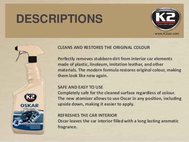 www.K2car.com DESCRIPTIONS CLEANS AND RESTORES THE ORIGINAL COLOUR Perfectly removes stubborn dirt from interior car eleme...