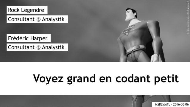 Voyez grand en codant petit Rock Legendre Frédéric Harper Consultant @ Analystik Consultant @ Analystik MSDEVMTL – 2016-06...