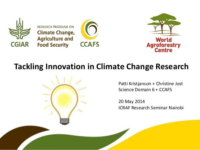 Tackling Innovation in Climate Change Research Patti Kristjanson + Christine Jost Science Domain 6 + CCAFS 20 May 2014 ICR...
