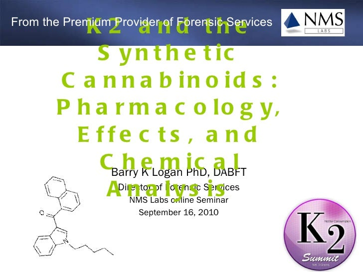 Barry K Logan PhD, DABFT Director of Forensic Services NMS Labs online Seminar September 16, 2010 K2 and the Synthetic Can...